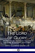 The Lord of Glory - Meditations on the person, the work and glory of our Lord Jesus Christ