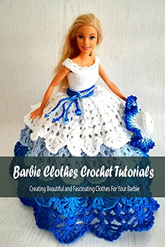Barbie Clothes Crochet Tutorials: Creating Beautiful and Fascinating Clothes For Your Barbie: DIY Barbie Clothes Ideas (English Edition)