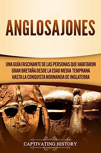 Anglosajones: Una guía fascinante de las personas que habitaron Gran Bretaña desde la Edad Media temprana hasta la conquista normanda de Inglaterra
