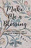 Make Me a Blessing: Your Ordinary Life Can Have Eternal Impact