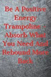 Be a positive energy trampoline – absorb what you need and rebound more back: Blank Notebook With Motivational Quotes On A Cover (Motivational Notebooks, Band 27)