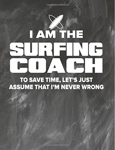 Surfing Coaching Notebook - Just Assume That I'm Never Wrong - 8.5x11 Coaches Practice Journal: Surfing Coach Notepad for Training Notes, Strategy, Plays Diagram and Sketches