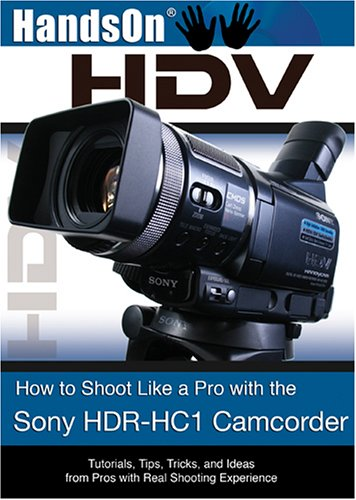 HandsOnHDV: How to Shoot Like a Pro with the Sony HDR-HC1 Camcorder