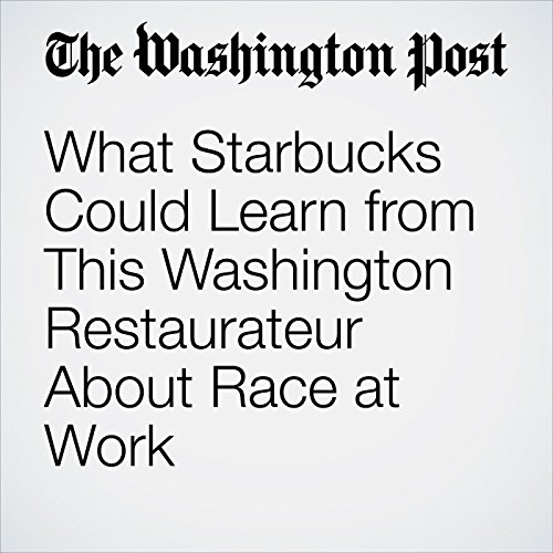What Starbucks Could Learn from This Washington Restaurateur About Race at Work copertina