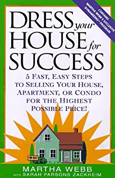 Dress Your House for Success  5 Fast Easy Steps to Selling Your House Apartment or Condo for the Highest Po ssible Price!