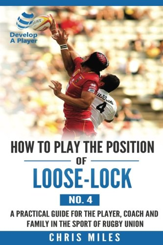How to play the position of Loose-lock (No. 4): A practical guide for the player, coach and family in the sport of rugby union (Develop A Player Rugby Union manuals, Band 3)