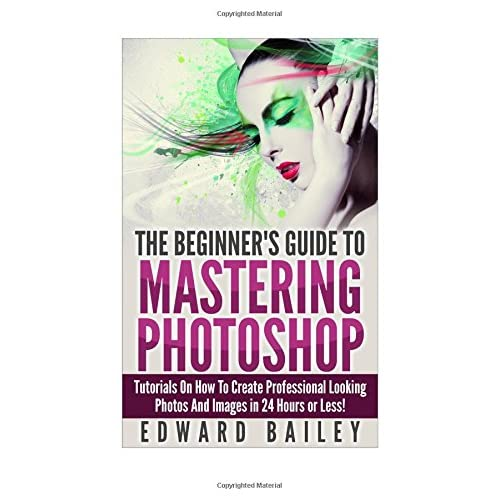 Photoshop: The Beginners Guide to Mastering Photoshop: Tutorials on How to Create Professional Looking Photos and Images in 24 Hours or Less (Graphic ... Photoshop, Digital Photography, Creativity)