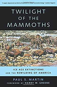 Twilight of the Mammoths: Ice Age Extinctions and the Rewilding of America (Organisms and Environments Book 8) by [Paul S. Martin, Harry W. Greene]