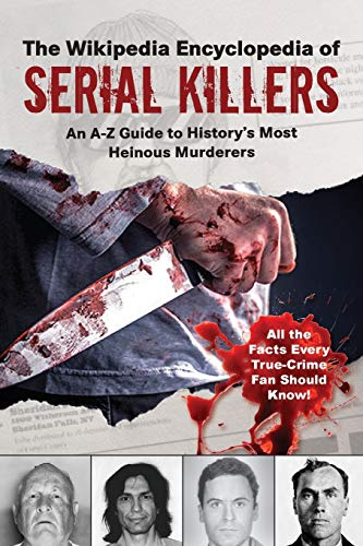 The Wikipedia Encyclopedia of Serial Killers: An A–Z Guide to History's Most Heinous Murderers (Wikipedia Books Series)
