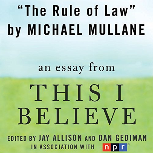 The Rule of Law     A 'This I Believe' Essay              By:                                                                                                                                 Michael Mullane                               Narrated by:                                                                                                                                 Michael Mullane                      Length: 3 mins     1 rating     Overall 5.0