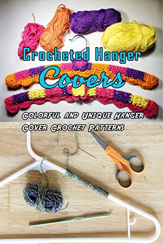 Crocheted Hanger Covers: Colorful and Unique Hanger Cover Crochet Patterns: How to Crochet Covered Clothes Hangers Book (English Edition)