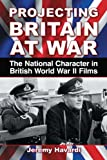 Projecting Britain at War: The National Character in British World War II Films (English Edition)