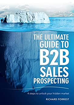 The Ultimate Guide to B2B Sales Prospecting: 4 Steps to Unlock Your Hidden Market by [Richard Forrest]