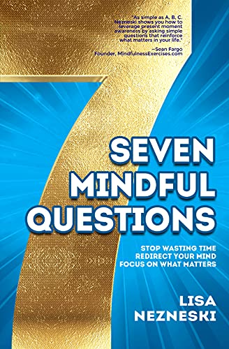 Seven Mindful Questions: Stop Wasting Time, Redirect Your Mind, Focus on What Matters