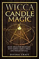 Wicca Candle Magic: Book Spells for Beginners with simple Candle Spells and Wiccan Rituals