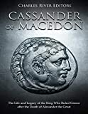 Cassander of Macedon: The Life and Legacy of the King Who Ruled Greece after the Death of Alexander the Great