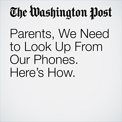 Parents, We Need to Look Up From Our Phones. Here's How. copertina