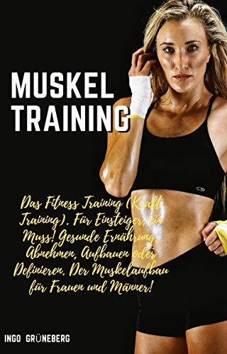 Muskeltraining: Das Fitness Training (Kraft Training). Für Einsteiger, ein Muss! Gesunde Ernährung, Abnehmen, Aufbauen oder Definieren. Der Muskelaufbau für Frauen und Männer!