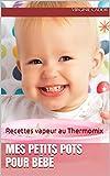 Mes petits pots pour bébé: Recettes vapeur au Thermomix