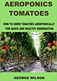 AEROPONICS TOMATOES: How To Grow Tomatoes Aeroponically For Quick And Healthy Germination (English Edition)
