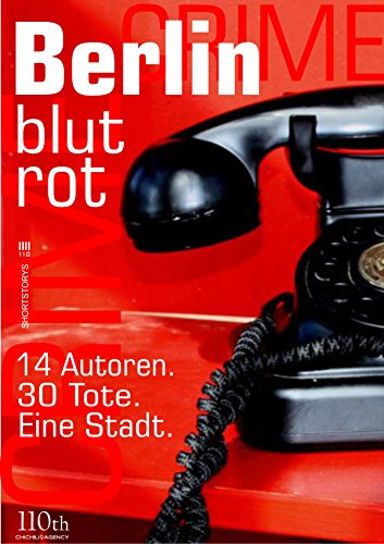 Berlin blutrot: 14 Autoren. 30 Tote. Eine Stadt.