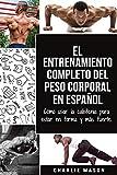 El entrenamiento completo del peso corporal En Español: Cómo usar la calistenia para estar en forma y más fuerte (Spanish Edition)