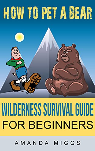 How To Pet A Bear: Wilderness Survival Guide for Beginners: Stay Calm & Get Survival Ready with this little Survival Camping Pocket Book (English Edition)