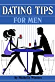 Dating Tips for Men: 11 Dating Tips and Dating Advice for Men to Get a Girlfriend and Keep Her