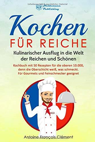 Kochen für Reiche: Kulinarischer Ausflug in die Welt der Reichen und Schönen. Kochbuch mit 50 Rezepten für die oberen 10.000, denn die Oberschicht weiß, was schmeckt. Gourmet & Feinschmecker geeignet!