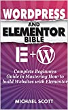 WORDPRESS AND ELEMENTOR BIBLE: A Complete Beginners Guide in Mastering How to build Websites with Elementor (English Edition)