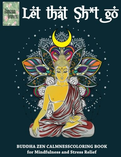 Let that Sh*t Go, BUDDHA ZEN CALMNESS COLORING BOOK for Mindfulness and Stress Relief: Anti stress art therapy coloring bo...