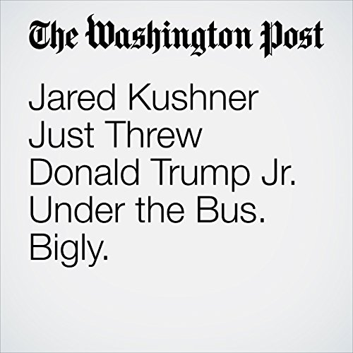 Jared Kushner Just Threw Donald Trump Jr. Under the Bus. Bigly. copertina