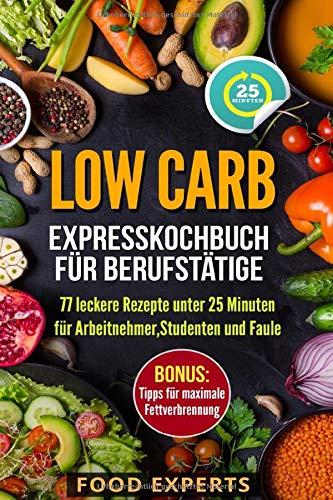 Low Carb - Expresskochbuch für Berufstätige: 77 leckere Rezepte unter 25 Minuten für Arbeitnehmer, Studenten und Faule (Food Experts Rezeptbücher, Band 4)
