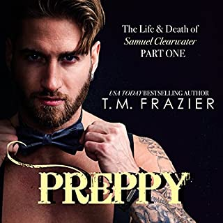 Preppy: The Life & Death of Samuel Clearwater, Part 1     King Series, Book 5              By:                                                                                                                                 T.M. Frazier                               Narrated by:                                                                                                                                 Lance Greenfield,                                                                                        Kirsten Leigh                      Length: 7 hrs and 34 mins     832 ratings     Overall 4.8