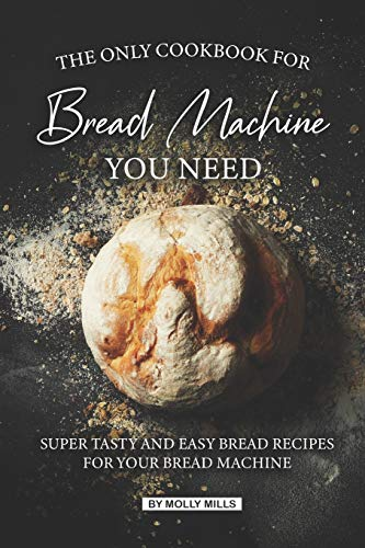 The Only Cookbook for Bread Machine you Need: Super Tasty and Easy Bread Recipes for your Bread Machine