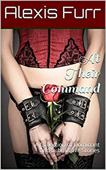 At Their Command: A Collection of Dominant and Submissive Stories (Dominants and Submissives Collections Book 1) by [Alexis Furr]