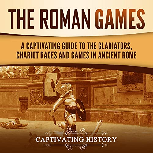 The Roman Games: A Captivating Guide to the Gladiators, Chariot Races, and Games in Ancient Rome cover art