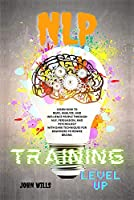 NLP TRAINING Level UP: Learn How to Read, Analyze, and Influence People Through Nlp, Persuasion, and Psychology with Dark Techniques for Beginners to Rewire Brains.