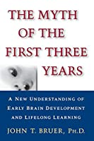 The Myth of the First Three Years: A New Understanding of Early Brain Development and Lifelong Learning