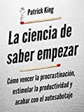 La ciencia de saber empezar: Cómo vencer la procrastinación, estimular la productividad y acabar...
