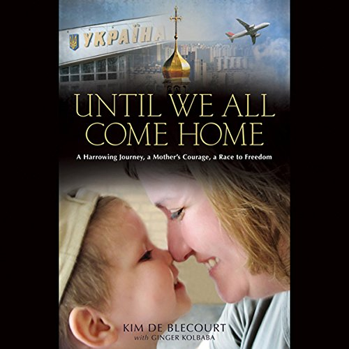 Until We All Come Home     A Harrowing Journey, a Mother's Courage, a Race to Freedom              By:                                                                                                                                 Kim de Blecourt                               Narrated by:                                                                                                                                 Kim de Blecourt                      Length: 8 hrs and 55 mins     9 ratings     Overall 4.7