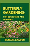 Butterfly Gardening for Beginners and Dummies: Complete Guide To Setting up a thriving butterfly garden