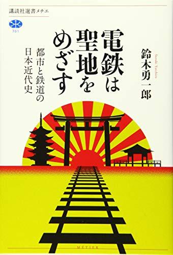 電鉄は聖地をめざす 都市と鉄道の日本近代史 (講談社選書メチエ) - 鈴木 勇一郎