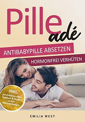 Pille ade - Antibabypille absetzen & hormonfrei verhüten: Die Wirkung der Pille auf den Hormonhaushalt im Körper sowie die Gefahren und Fakten kennen inkl. Alternativen zur hormonfreien Verhütung