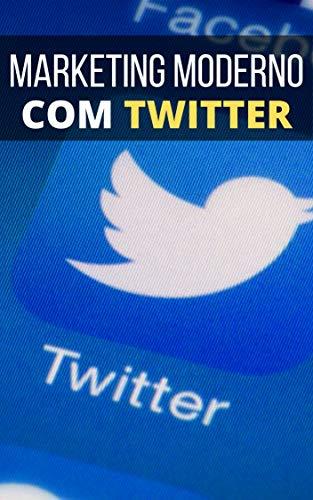 Marketing Moderno Usando o TWITTER: Consiga Mais Clientes Usando o Poder do Twitter (Portuguese Edition)