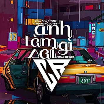 Anh Làm Gì Sai (Ciray Remix)