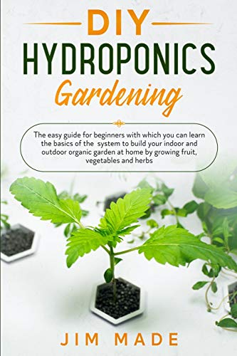 DIY Hydroponics Gardening: The easy guide for beginners with which you can learn the basics of the system to build your indoor and outdoor organic garden at home by growing fruit, vegetables and herbs