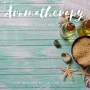 Aromatherapy - Atmospheric, Calm And Subtle Music For Healing Relax And Therapy, Vol. 6
