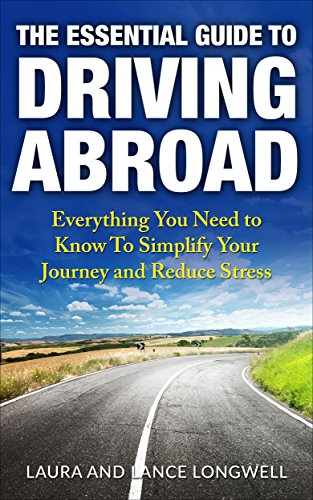 The Essential Guide to Driving Abroad: Everything You Need to Know To Simplify Your Journey and Reduce Stress