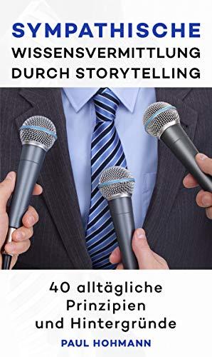 Sympathische Wissensvermittlung durch Storytelling: Für den perfekten Vortrag und erfolgreiche Kommunikation
